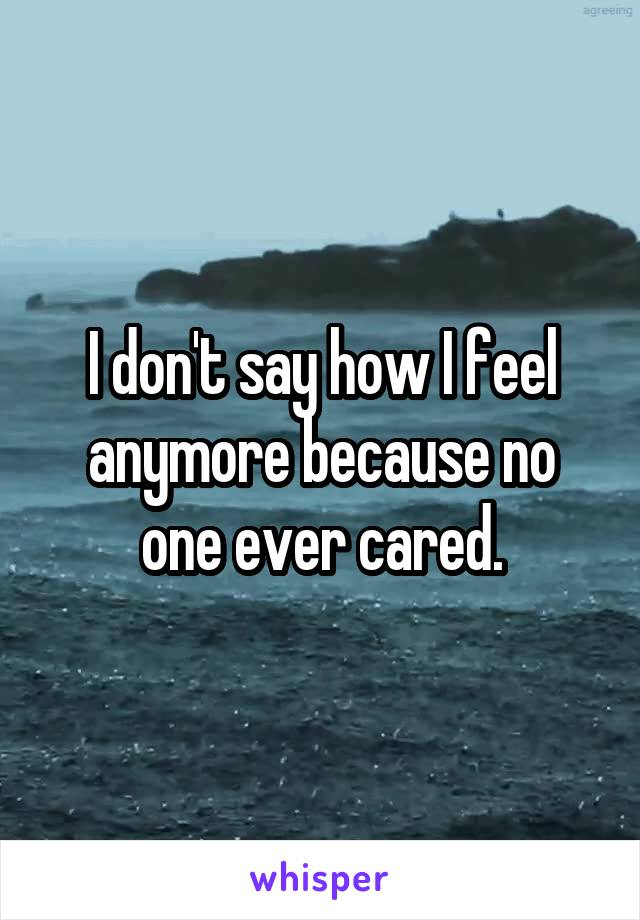 I don't say how I feel anymore because no one ever cared.