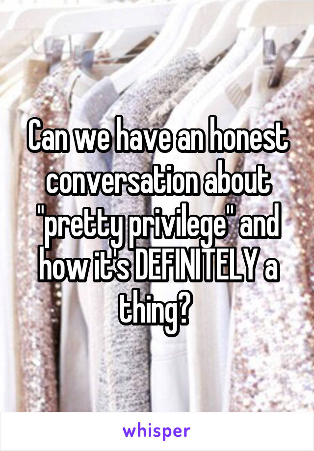 "Can we have an honest conversation about ""pretty privilege"" and how it's DEFINITELY a thing?"