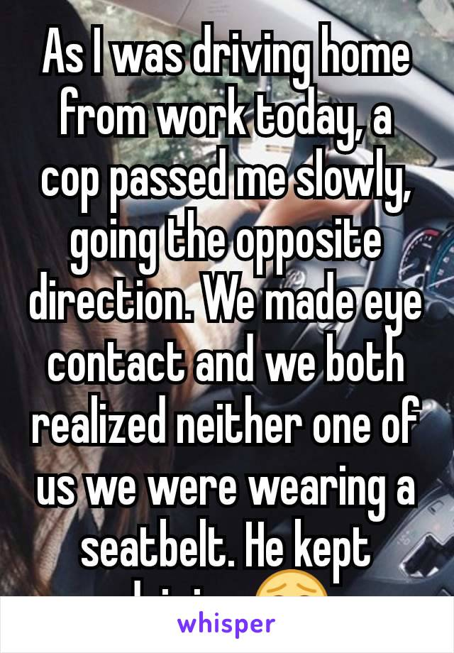 As I was driving home from work today, a cop passed me slowly, going the opposite direction. We made eye contact and we both realized neither one of us we were wearing a seatbelt. He kept driving 😂