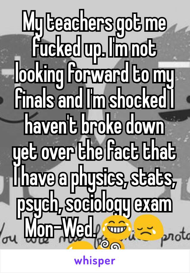 My teachers got me fucked up. I'm not looking forward to my finals and I'm shocked I haven't broke down yet over the fact that I have a physics, stats, psych, sociology exam Mon-Wed. 😂😢😥😵