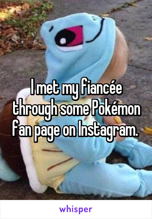 I met my fiancée through some Pokémon fan page on Instagram.