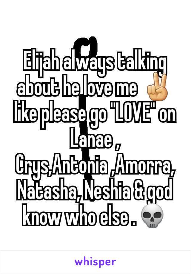 "Elijah always talking about he love me ✌ like please go ""LOVE"" on Lanae , Crys,Antonia ,Amorra,Natasha, Neshia & god know who else .💀"