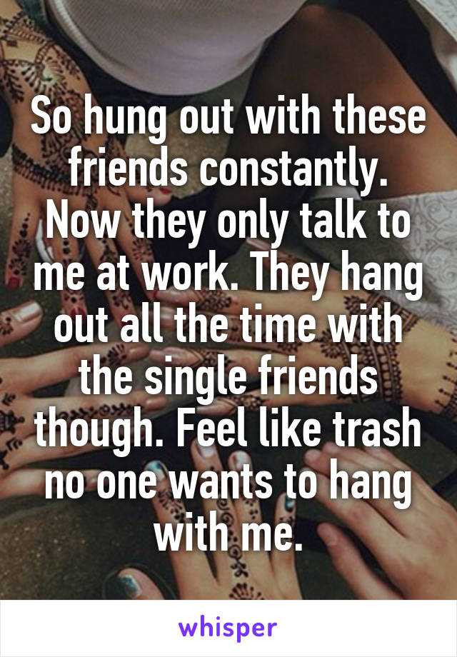 So hung out with these friends constantly. Now they only talk to me at work. They hang out all the time with the single friends though. Feel like trash no one wants to hang with me.