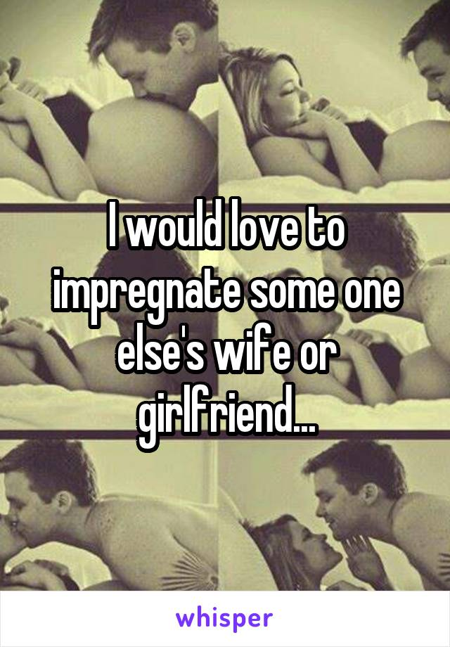 I would love to impregnate some one else's wife or girlfriend...