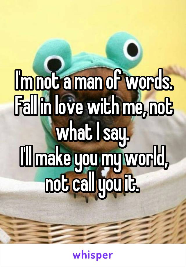 I'm not a man of words. Fall in love with me, not what I say.  I'll make you my world, not call you it.