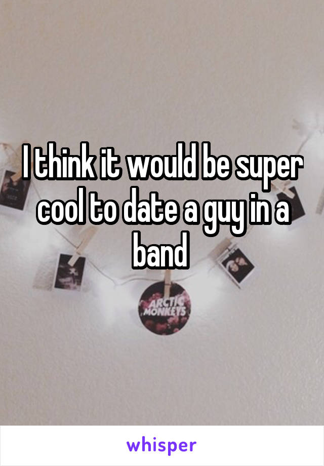 I think it would be super cool to date a guy in a band
