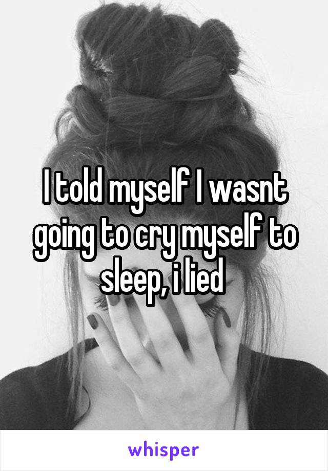 I told myself I wasnt going to cry myself to sleep, i lied