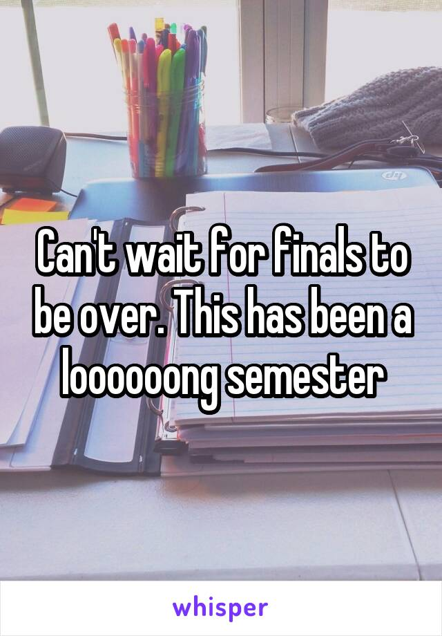 Can't wait for finals to be over. This has been a loooooong semester