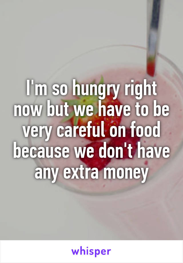I'm so hungry right now but we have to be very careful on food because we don't have any extra money
