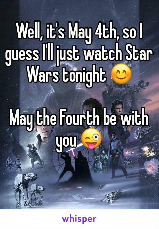 Well, it's May 4th, so I guess I'll just watch Star Wars tonight 😊  May the Fourth be with you 😜