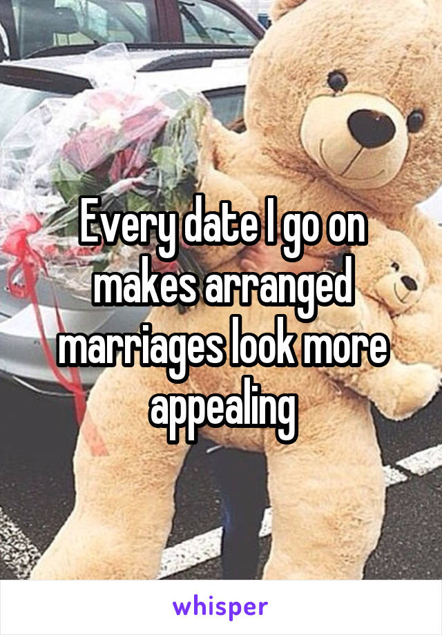 Every date I go on makes arranged marriages look more appealing