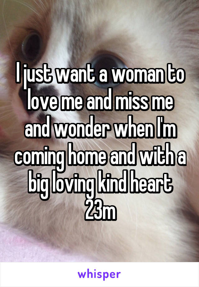 I just want a woman to love me and miss me and wonder when I'm coming home and with a big loving kind heart 23m