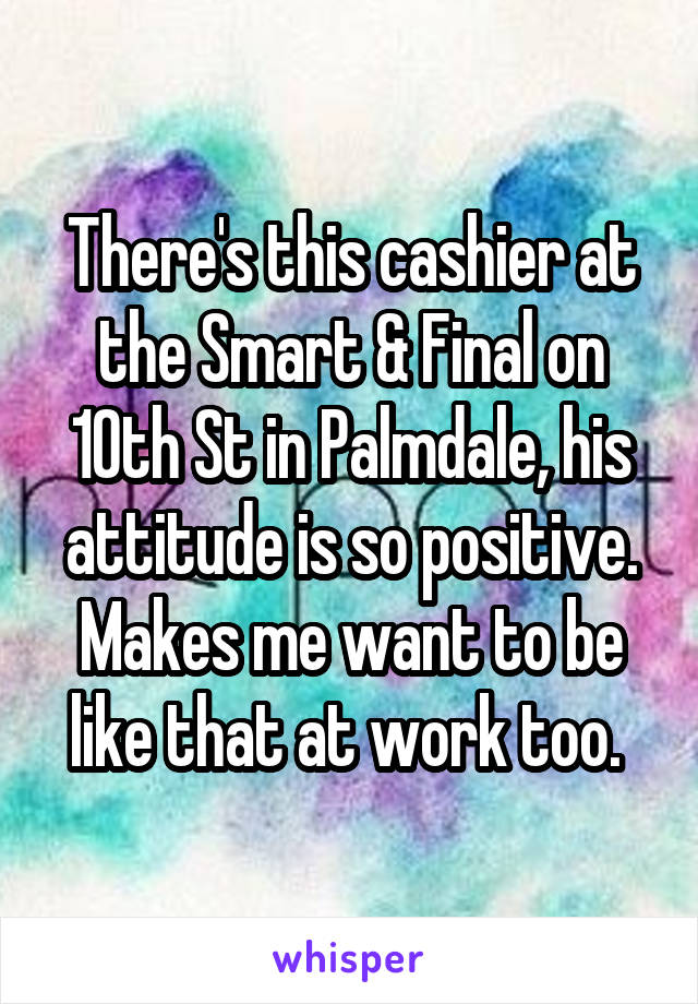 There's this cashier at the Smart & Final on 10th St in Palmdale, his attitude is so positive. Makes me want to be like that at work too.