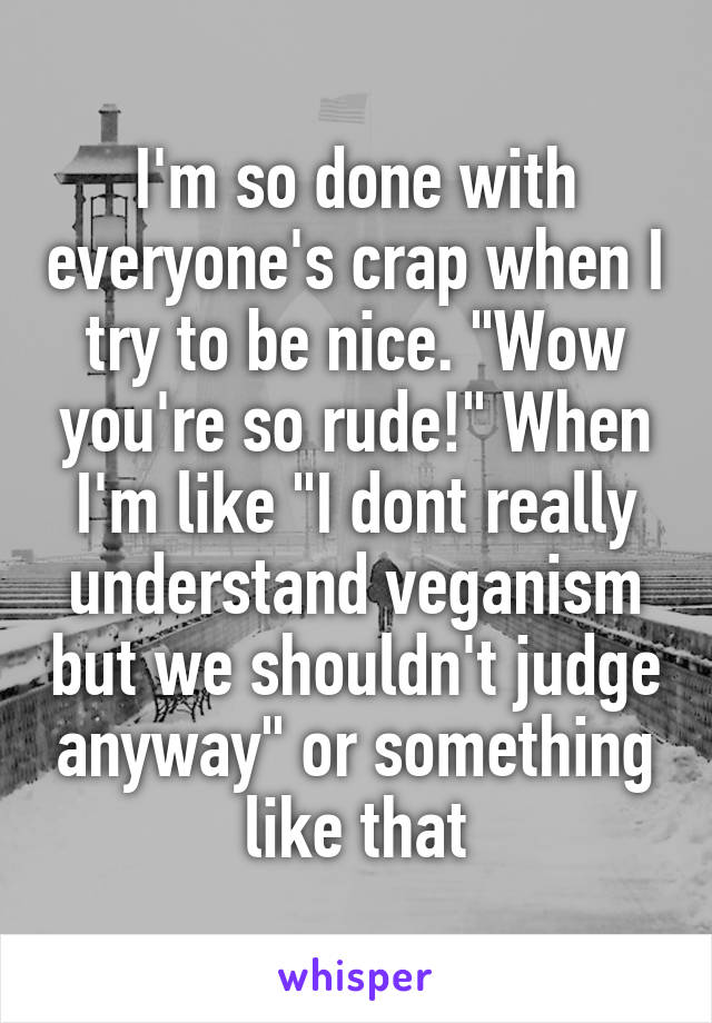 "I'm so done with everyone's crap when I try to be nice. ""Wow you're so rude!"" When I'm like ""I dont really understand veganism but we shouldn't judge anyway"" or something like that"