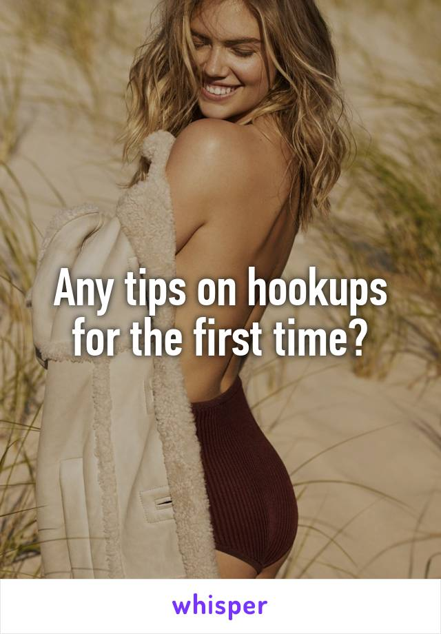 Any tips on hookups for the first time?