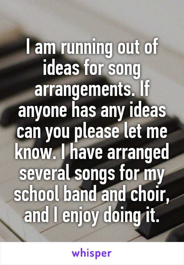 I am running out of ideas for song arrangements. If anyone has any ideas can you please let me know. I have arranged several songs for my school band and choir, and I enjoy doing it.