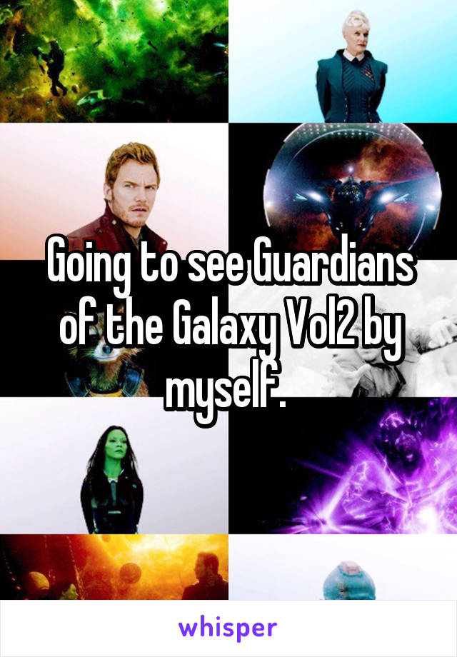 Going to see Guardians of the Galaxy Vol2 by myself.