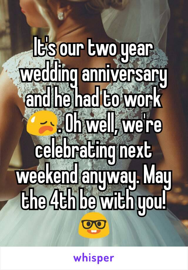It's our two year wedding anniversary and he had to work 😥. Oh well, we're celebrating next weekend anyway. May the 4th be with you! 🤓