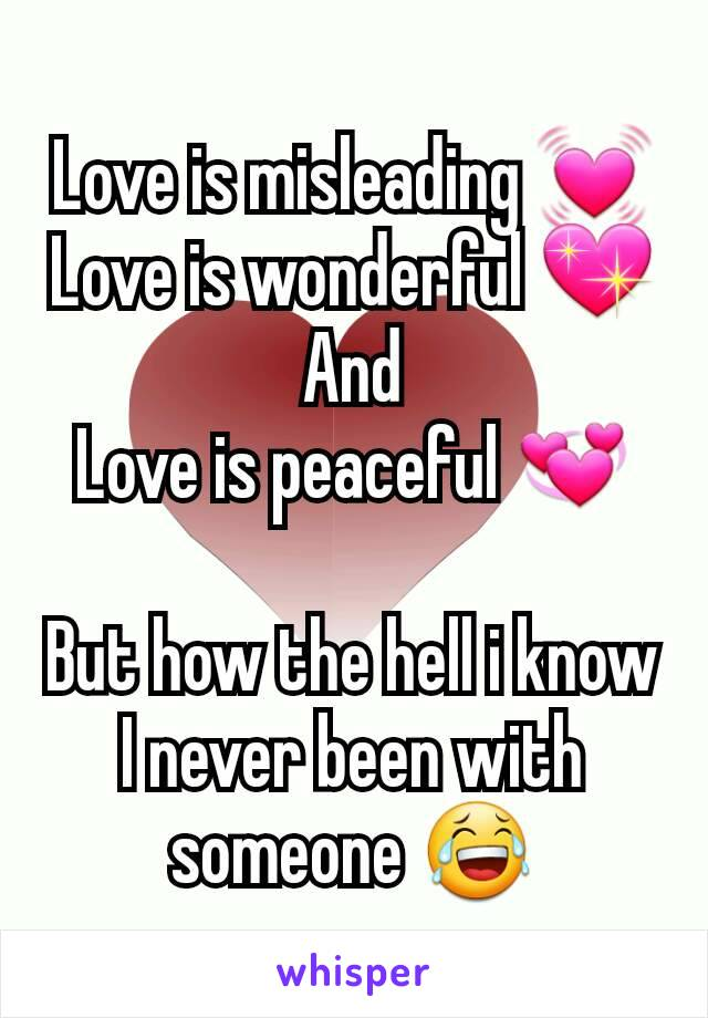 Love is misleading 💓 Love is wonderful 💖 And Love is peaceful 💞  But how the hell i know I never been with someone 😂