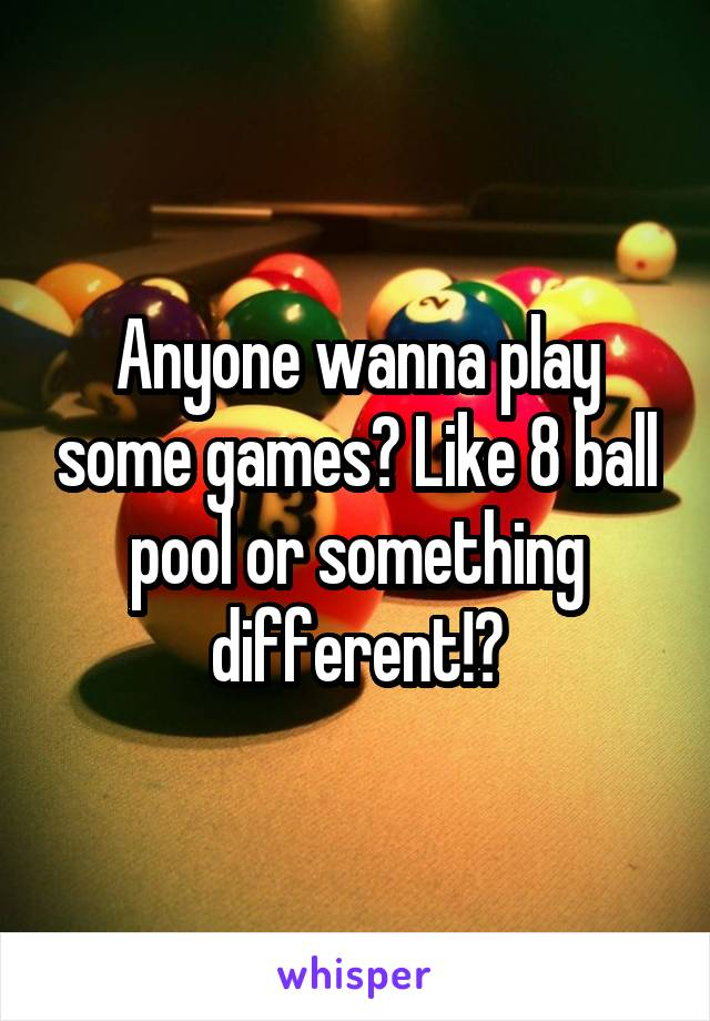 Anyone wanna play some games? Like 8 ball pool or something different!?