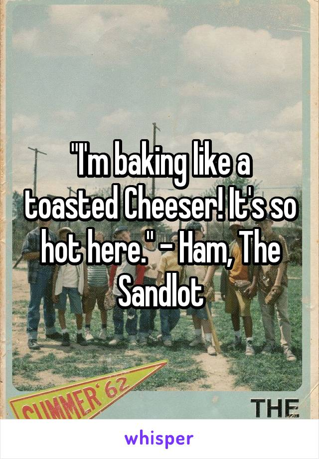 """""""I'm baking like a toasted Cheeser! It's so hot here."""" - Ham, The Sandlot"""