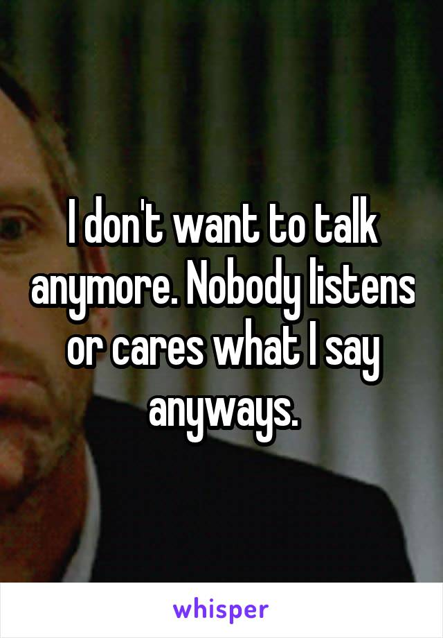 I don't want to talk anymore. Nobody listens or cares what I say anyways.