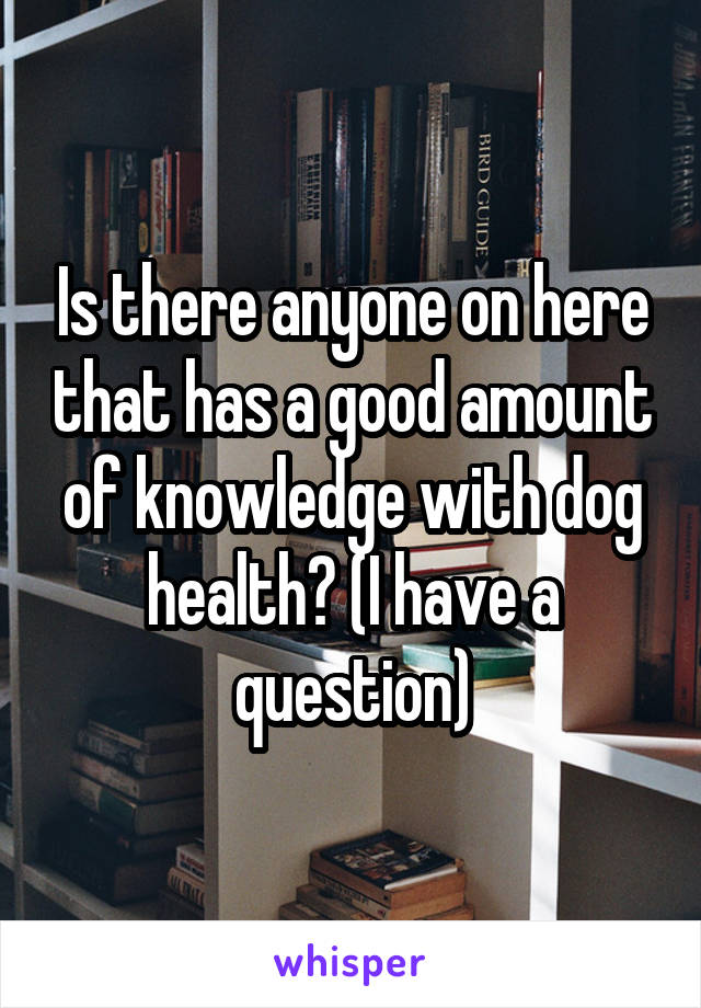 Is there anyone on here that has a good amount of knowledge with dog health? (I have a question)