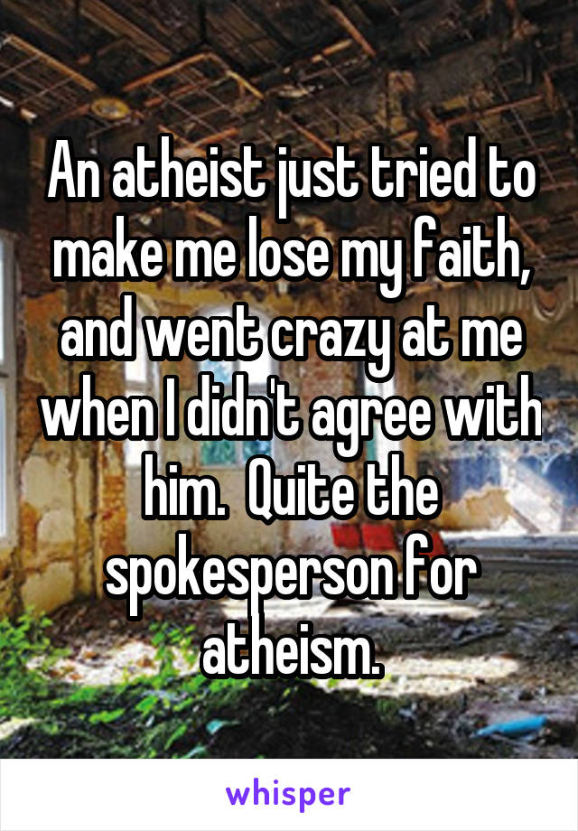An atheist just tried to make me lose my faith, and went crazy at me when I didn't agree with him.  Quite the spokesperson for atheism.
