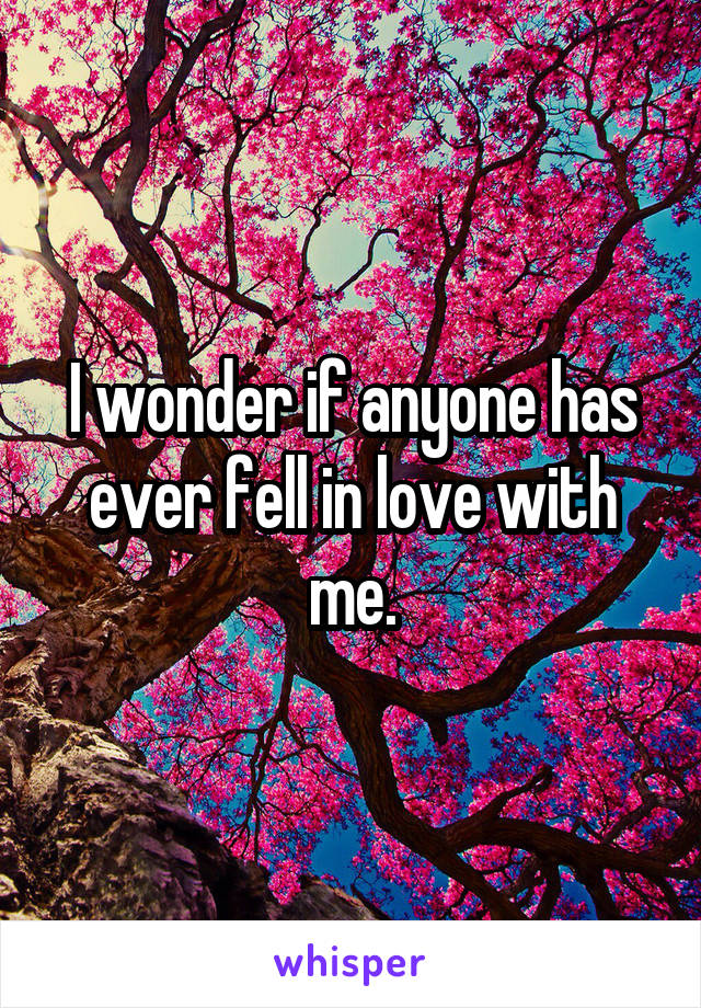I wonder if anyone has ever fell in love with me.