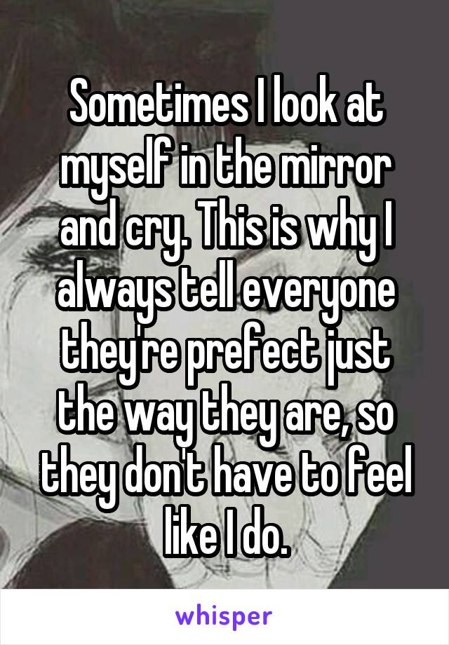 Sometimes I look at myself in the mirror and cry. This is why I always tell everyone they're prefect just the way they are, so they don't have to feel like I do.