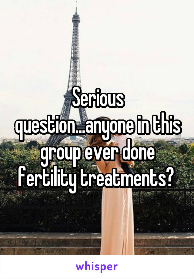 Serious question...anyone in this group ever done fertility treatments?