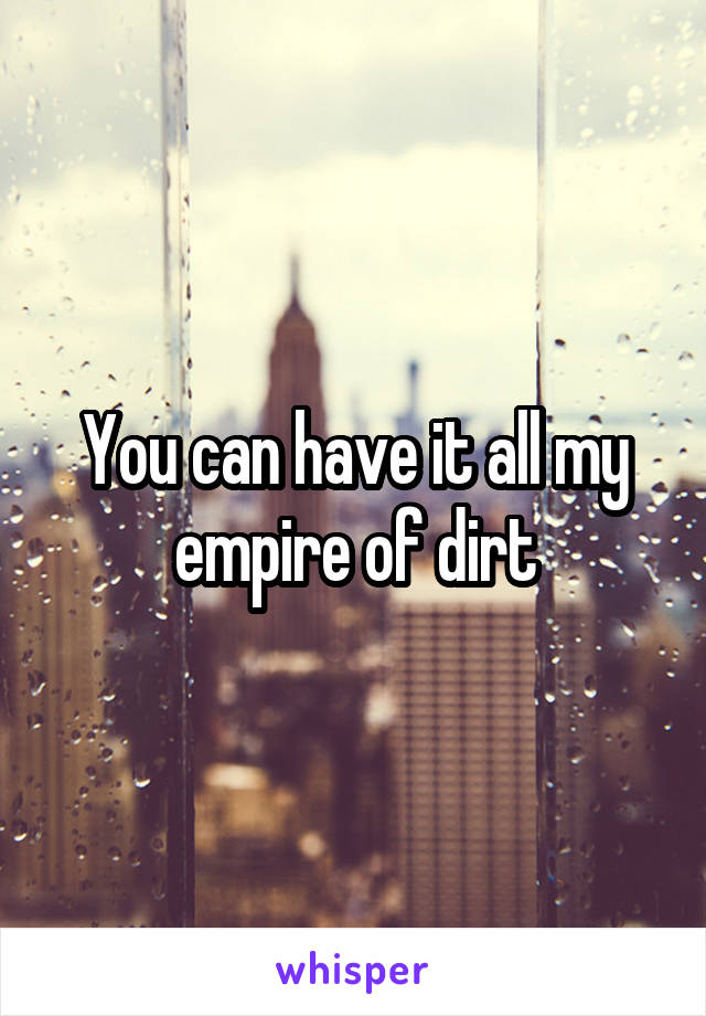 You can have it all my empire of dirt