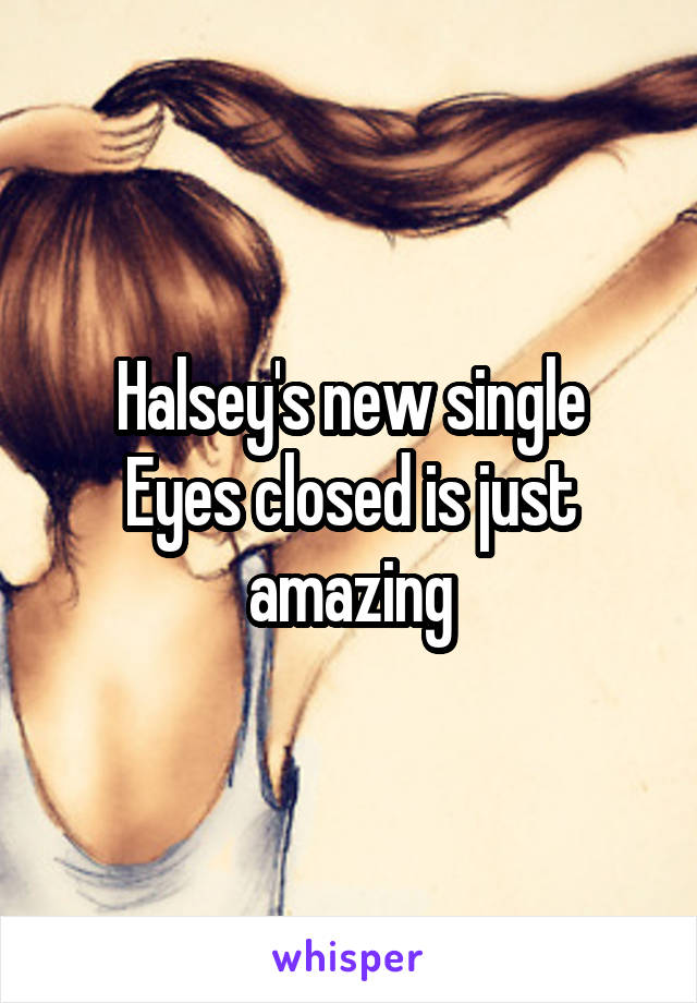Halsey's new single Eyes closed is just amazing