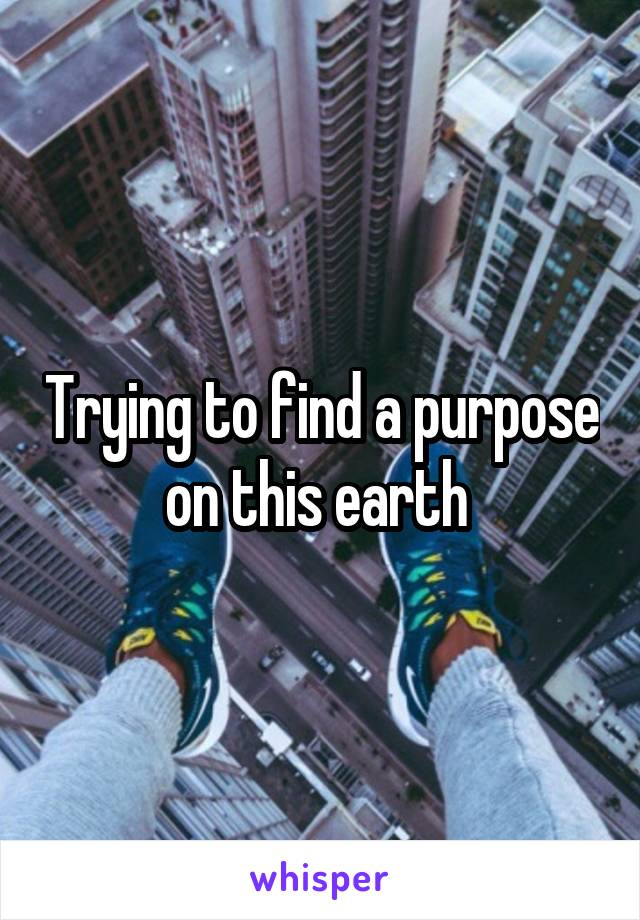 Trying to find a purpose on this earth