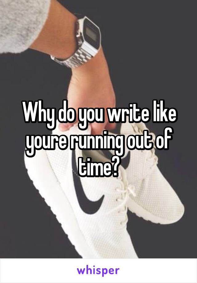 Why do you write like youre running out of time?