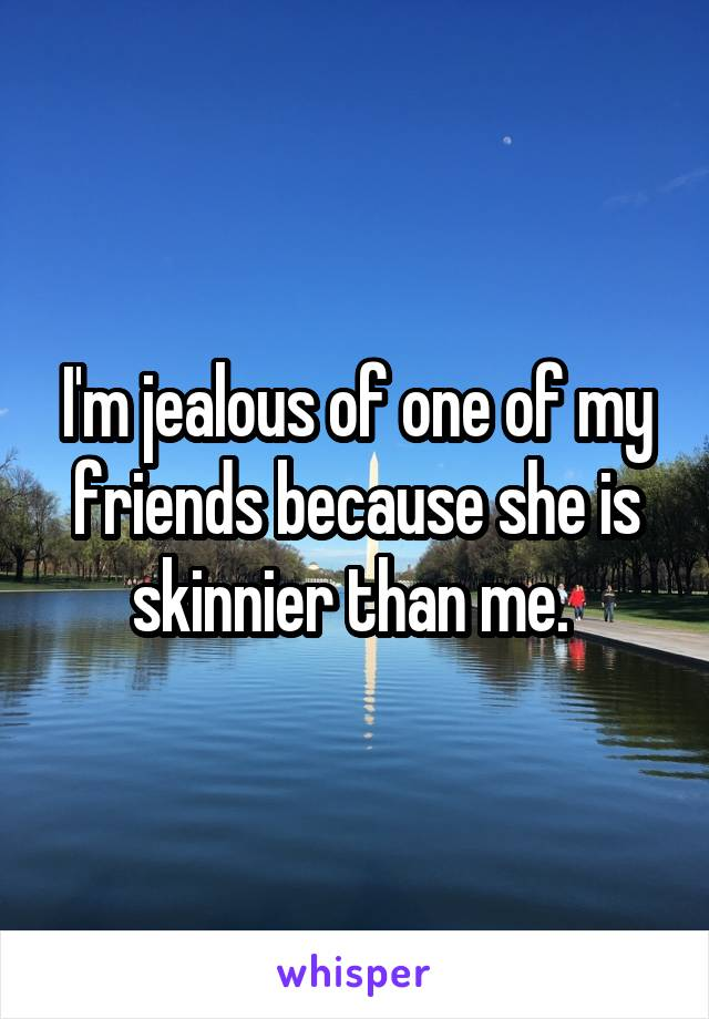 I'm jealous of one of my friends because she is skinnier than me.