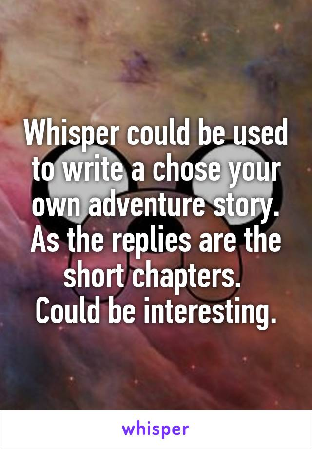 Whisper could be used to write a chose your own adventure story. As the replies are the short chapters.  Could be interesting.