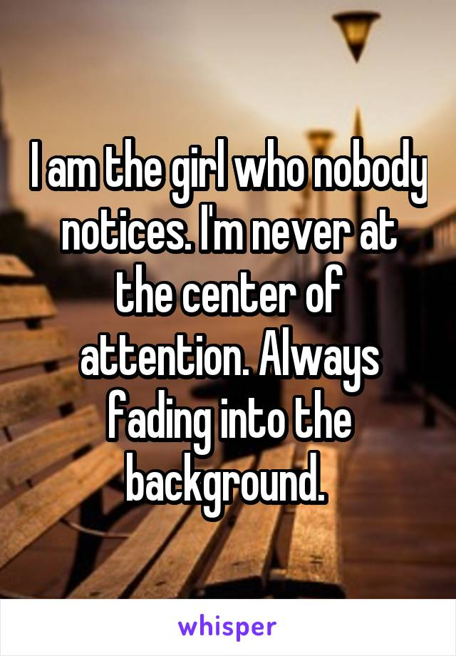 I am the girl who nobody notices. I'm never at the center of attention. Always fading into the background.