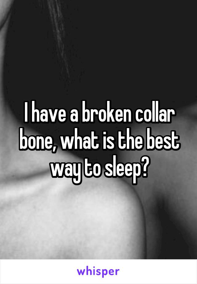 I have a broken collar bone, what is the best way to sleep?