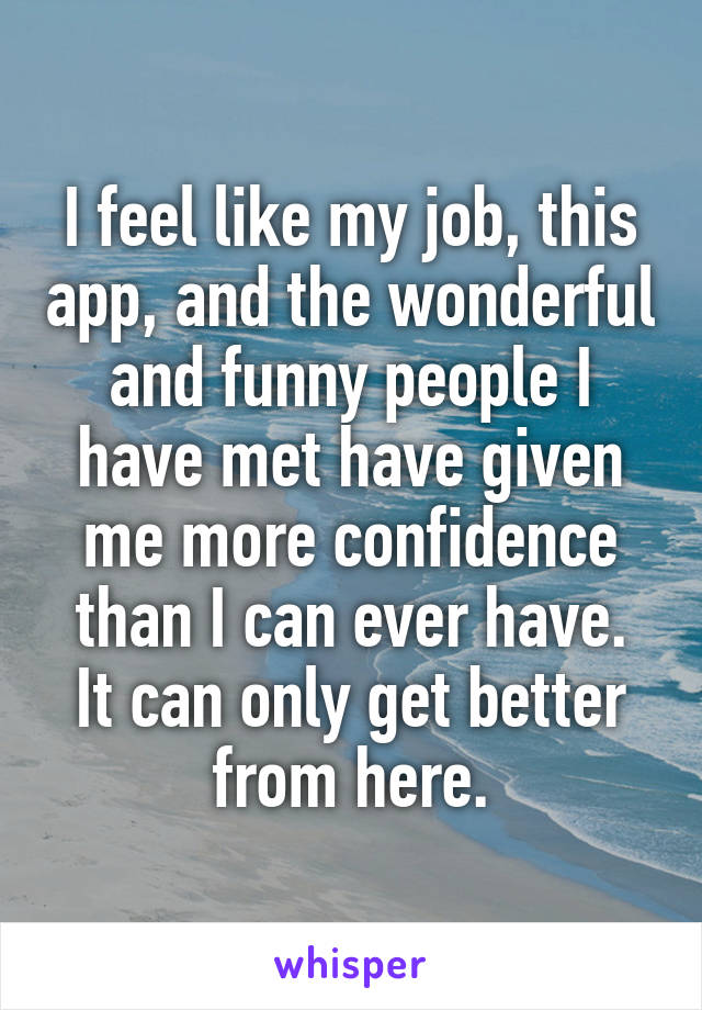 I feel like my job, this app, and the wonderful and funny people I have met have given me more confidence than I can ever have. It can only get better from here.