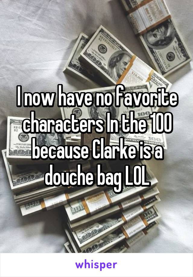 I now have no favorite characters In the 100 because Clarke is a douche bag LOL