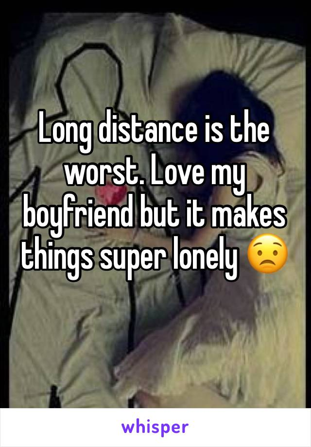 Long distance is the worst. Love my boyfriend but it makes things super lonely 😟