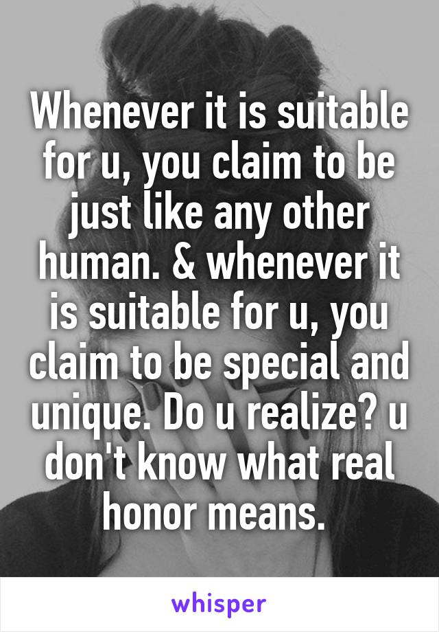 Whenever it is suitable for u, you claim to be just like any other human. & whenever it is suitable for u, you claim to be special and unique. Do u realize? u don't know what real honor means.
