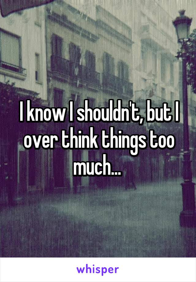I know I shouldn't, but I over think things too much...