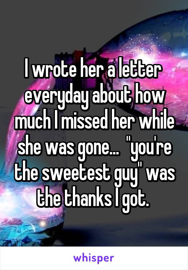 """I wrote her a letter  everyday about how much I missed her while she was gone...  """"you're the sweetest guy"""" was the thanks I got."""