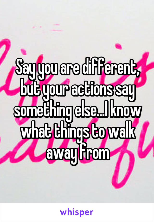 Say you are different, but your actions say something else...I know what things to walk away from