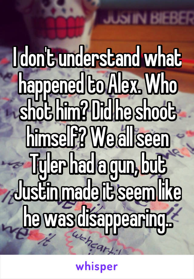 I don't understand what happened to Alex. Who shot him? Did he shoot himself? We all seen Tyler had a gun, but Justin made it seem like he was disappearing..