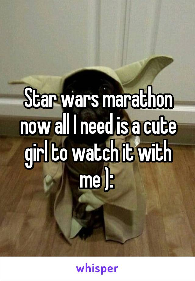 Star wars marathon now all I need is a cute girl to watch it with me ):