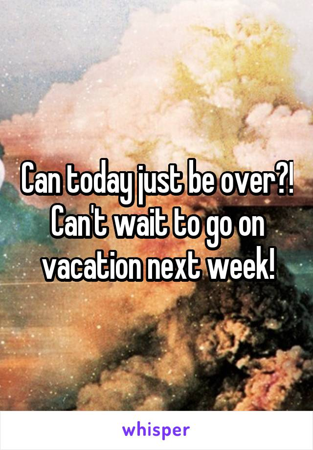 Can today just be over?! Can't wait to go on vacation next week!