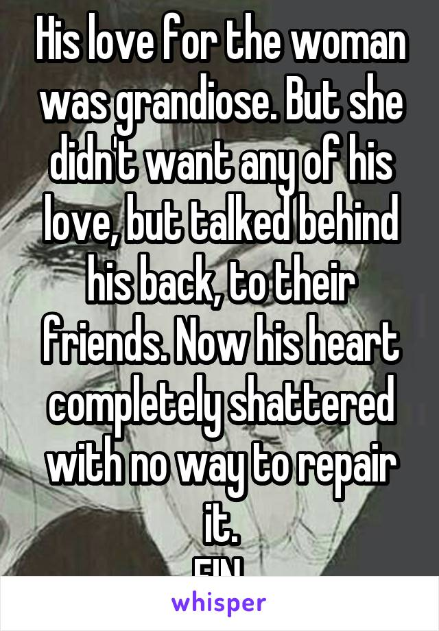 His love for the woman was grandiose. But she didn't want any of his love, but talked behind his back, to their friends. Now his heart completely shattered with no way to repair it. FIN.